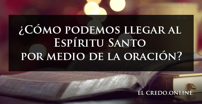 ¿Cómo podemos llegar al Espíritu Santo por medio de la oración?